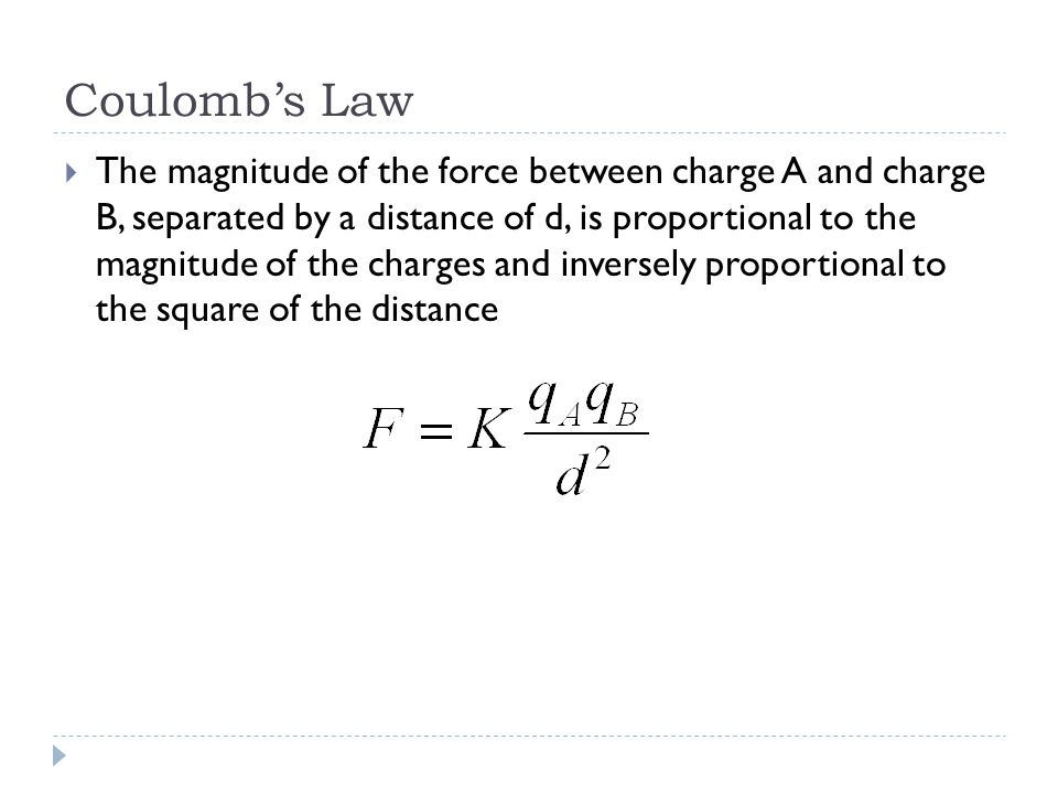 Coulomb's Law  The magnitude of the force between charge A and charge B, separated by a distance of d, is proportional to the magnitude of the charges and inversely proportional to the square of the distance