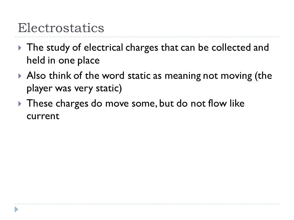 Electrostatics  The study of electrical charges that can be collected and held in one place  Also think of the word static as meaning not moving (the player was very static)  These charges do move some, but do not flow like current