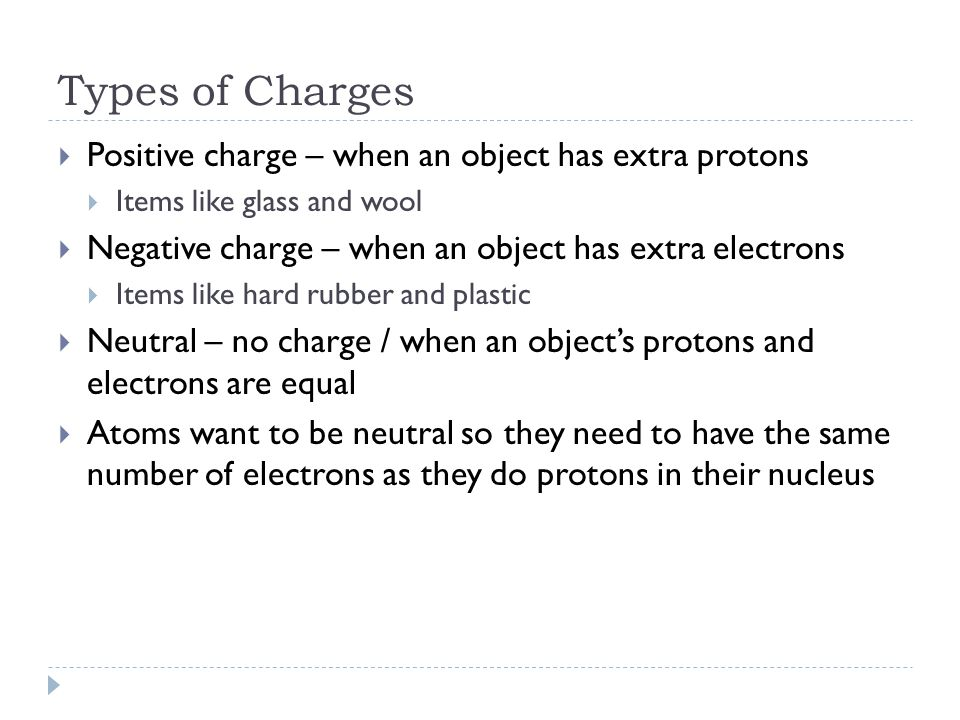 Types of Charges  Positive charge – when an object has extra protons  Items like glass and wool  Negative charge – when an object has extra electrons  Items like hard rubber and plastic  Neutral – no charge / when an object's protons and electrons are equal  Atoms want to be neutral so they need to have the same number of electrons as they do protons in their nucleus