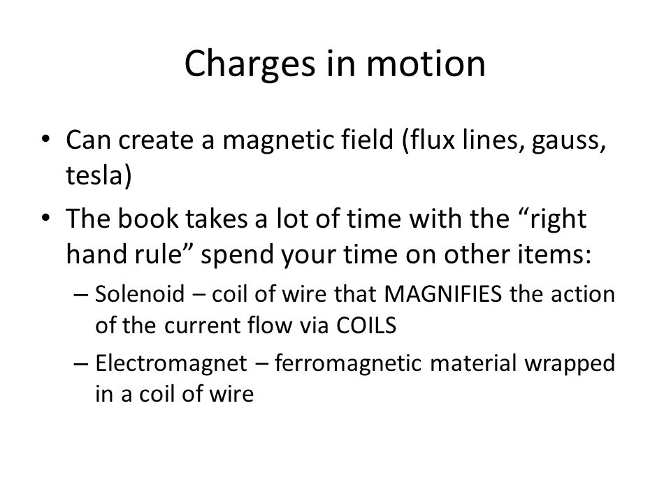 "Charges in motion Can create a magnetic field (flux lines, gauss, tesla) The book takes a lot of time with the ""right hand rule"" spend your time on ot"