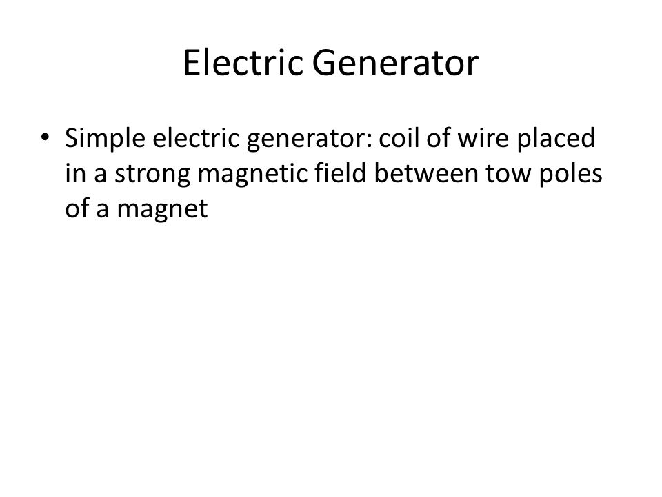 Electric Generator Simple electric generator: coil of wire placed in a strong magnetic field between tow poles of a magnet