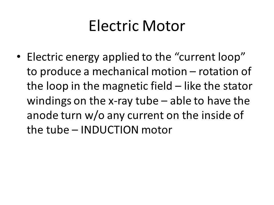 "Electric Motor Electric energy applied to the ""current loop"" to produce a mechanical motion – rotation of the loop in the magnetic field – like the st"