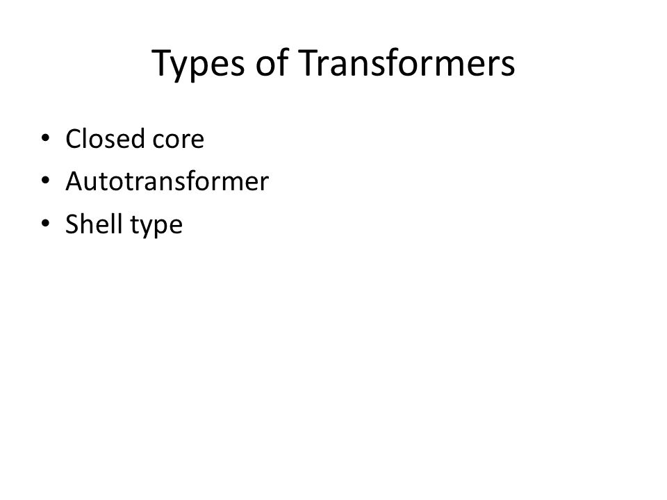Types of Transformers Closed core Autotransformer Shell type