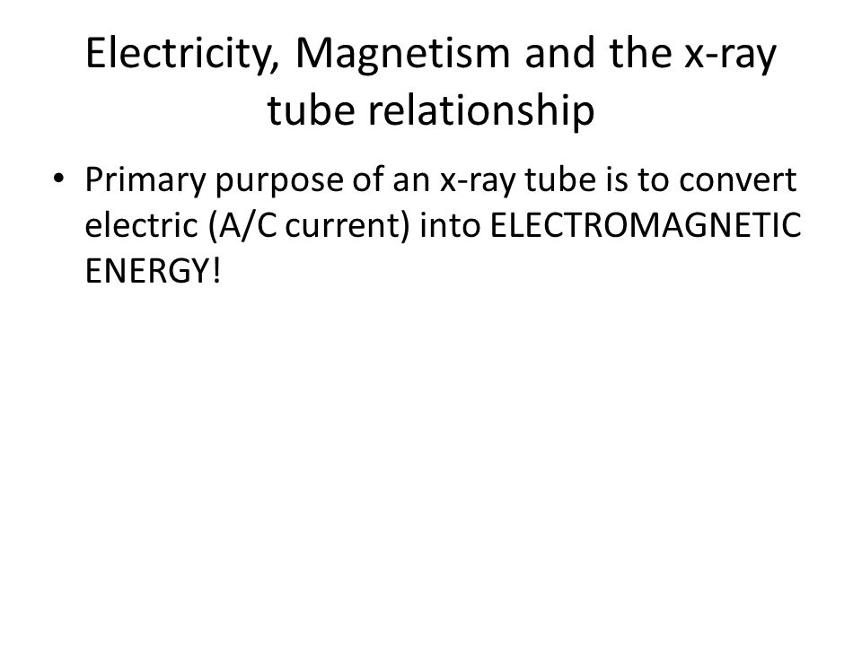 Electricity, Magnetism and the x-ray tube relationship Primary purpose of an x-ray tube is to convert electric (A/C current) into ELECTROMAGNETIC ENER