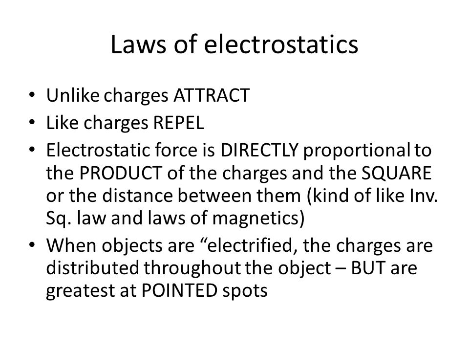Laws of electrostatics Unlike charges ATTRACT Like charges REPEL Electrostatic force is DIRECTLY proportional to the PRODUCT of the charges and the SQ