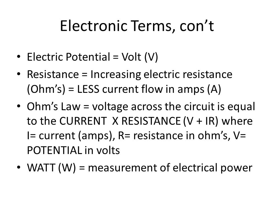 Electronic Terms, con't Electric Potential = Volt (V) Resistance = Increasing electric resistance (Ohm's) = LESS current flow in amps (A) Ohm's Law =