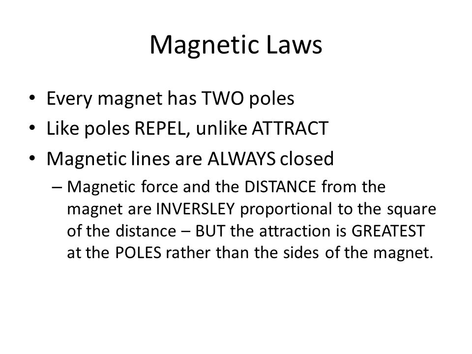 Magnetic Laws Every magnet has TWO poles Like poles REPEL, unlike ATTRACT Magnetic lines are ALWAYS closed – Magnetic force and the DISTANCE from the