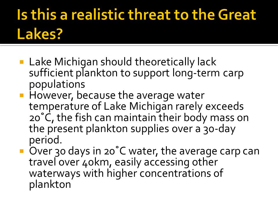  Great Lakes are invaded  The $7 billion fishing industry in the Great Lakes is compromised  The carp take out the Great Lakes food web at its ankles, eating all the plankton and phytoplankton and overcrowding the native species  The carp invade other Great Lakes tributaries, spreading the carp problem to other waterways  A failure to address the exotic species problem will likely result in more introductions and potential harmful effects to native biota. –USGS Asian Carp Analysis