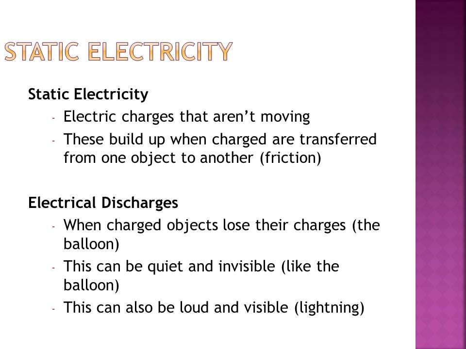 Static Electricity - Electric charges that aren't moving - These build up when charged are transferred from one object to another (friction) Electrical Discharges - When charged objects lose their charges (the balloon) - This can be quiet and invisible (like the balloon) - This can also be loud and visible (lightning)