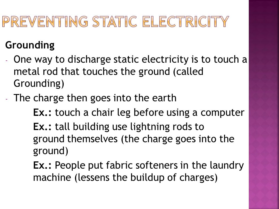 Grounding - One way to discharge static electricity is to touch a metal rod that touches the ground (called Grounding) - The charge then goes into the earth Ex.: touch a chair leg before using a computer Ex.: tall building use lightning rods to ground themselves (the charge goes into the ground) Ex.: People put fabric softeners in the laundry machine (lessens the buildup of charges)