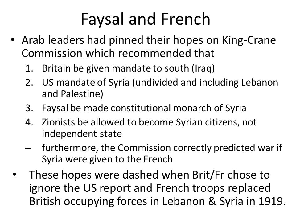 Faysal and French Arab leaders had pinned their hopes on King-Crane Commission which recommended that 1.Britain be given mandate to south (Iraq) 2.US mandate of Syria (undivided and including Lebanon and Palestine) 3.Faysal be made constitutional monarch of Syria 4.Zionists be allowed to become Syrian citizens, not independent state – furthermore, the Commission correctly predicted war if Syria were given to the French These hopes were dashed when Brit/Fr chose to ignore the US report and French troops replaced British occupying forces in Lebanon & Syria in 1919.