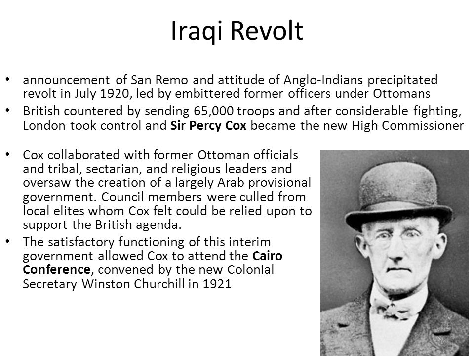 Iraqi Revolt announcement of San Remo and attitude of Anglo-Indians precipitated revolt in July 1920, led by embittered former officers under Ottomans British countered by sending 65,000 troops and after considerable fighting, London took control and Sir Percy Cox became the new High Commissioner Cox collaborated with former Ottoman officials and tribal, sectarian, and religious leaders and oversaw the creation of a largely Arab provisional government.