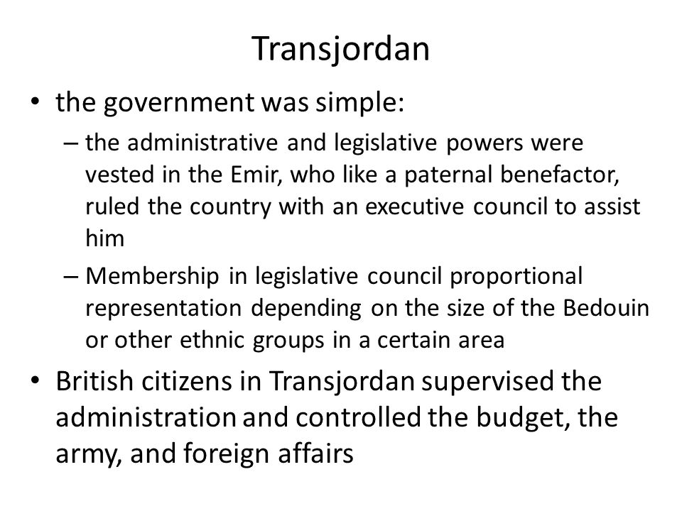 Transjordan the government was simple: – the administrative and legislative powers were vested in the Emir, who like a paternal benefactor, ruled the country with an executive council to assist him – Membership in legislative council proportional representation depending on the size of the Bedouin or other ethnic groups in a certain area British citizens in Transjordan supervised the administration and controlled the budget, the army, and foreign affairs