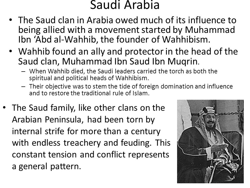 The Saud clan in Arabia owed much of its influence to being allied with a movement started by Muhammad Ibn 'Abd al-Wahhib, the founder of Wahhibism.