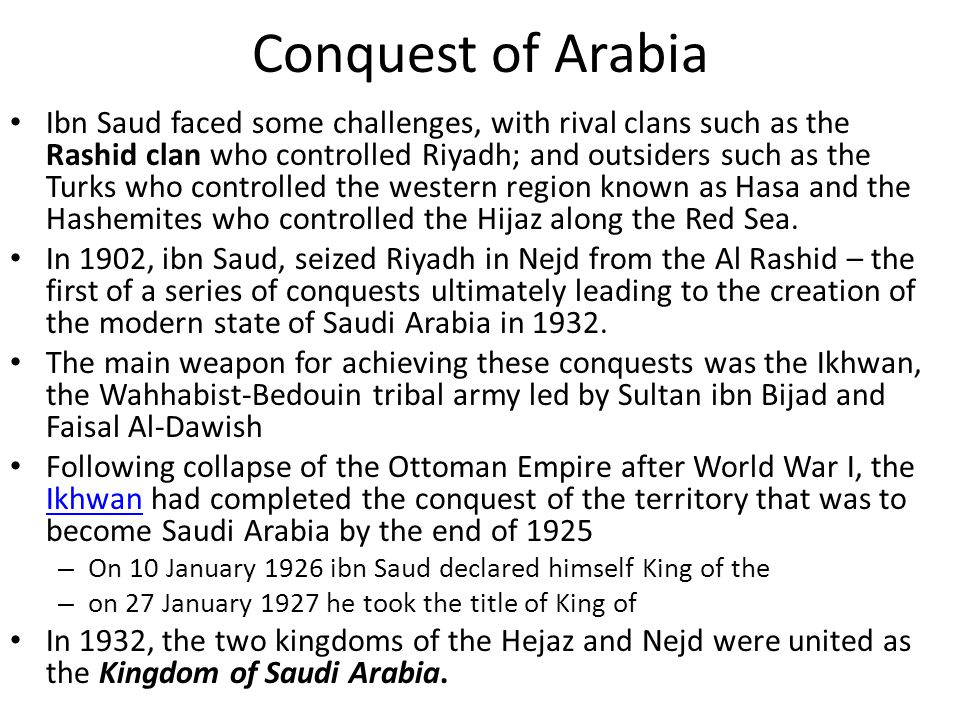 Conquest of Arabia Ibn Saud faced some challenges, with rival clans such as the Rashid clan who controlled Riyadh; and outsiders such as the Turks who controlled the western region known as Hasa and the Hashemites who controlled the Hijaz along the Red Sea.