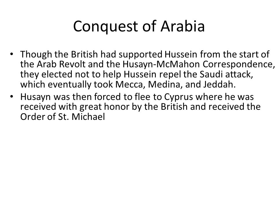 Conquest of Arabia Though the British had supported Hussein from the start of the Arab Revolt and the Husayn-McMahon Correspondence, they elected not to help Hussein repel the Saudi attack, which eventually took Mecca, Medina, and Jeddah.