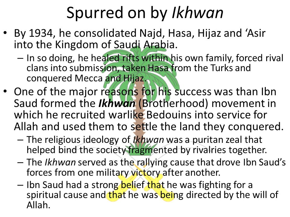 Spurred on by Ikhwan By 1934, he consolidated Najd, Hasa, Hijaz and 'Asir into the Kingdom of Saudi Arabia.