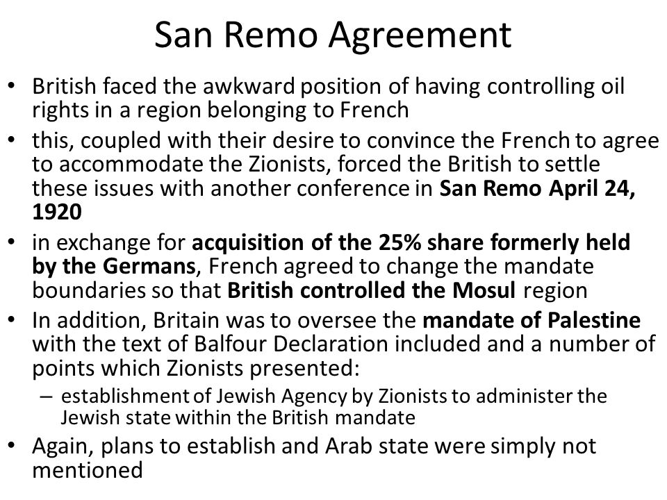 San Remo Agreement British faced the awkward position of having controlling oil rights in a region belonging to French this, coupled with their desire to convince the French to agree to accommodate the Zionists, forced the British to settle these issues with another conference in San Remo April 24, 1920 in exchange for acquisition of the 25% share formerly held by the Germans, French agreed to change the mandate boundaries so that British controlled the Mosul region In addition, Britain was to oversee the mandate of Palestine with the text of Balfour Declaration included and a number of points which Zionists presented: – establishment of Jewish Agency by Zionists to administer the Jewish state within the British mandate Again, plans to establish and Arab state were simply not mentioned