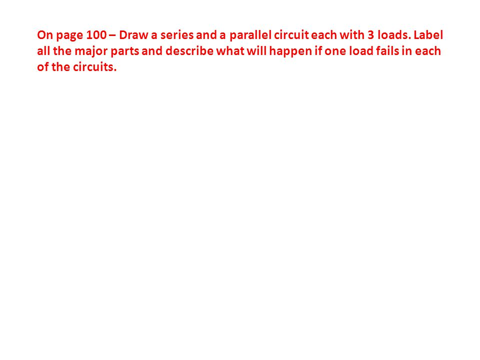 On page 100 – Draw a series and a parallel circuit each with 3 loads.