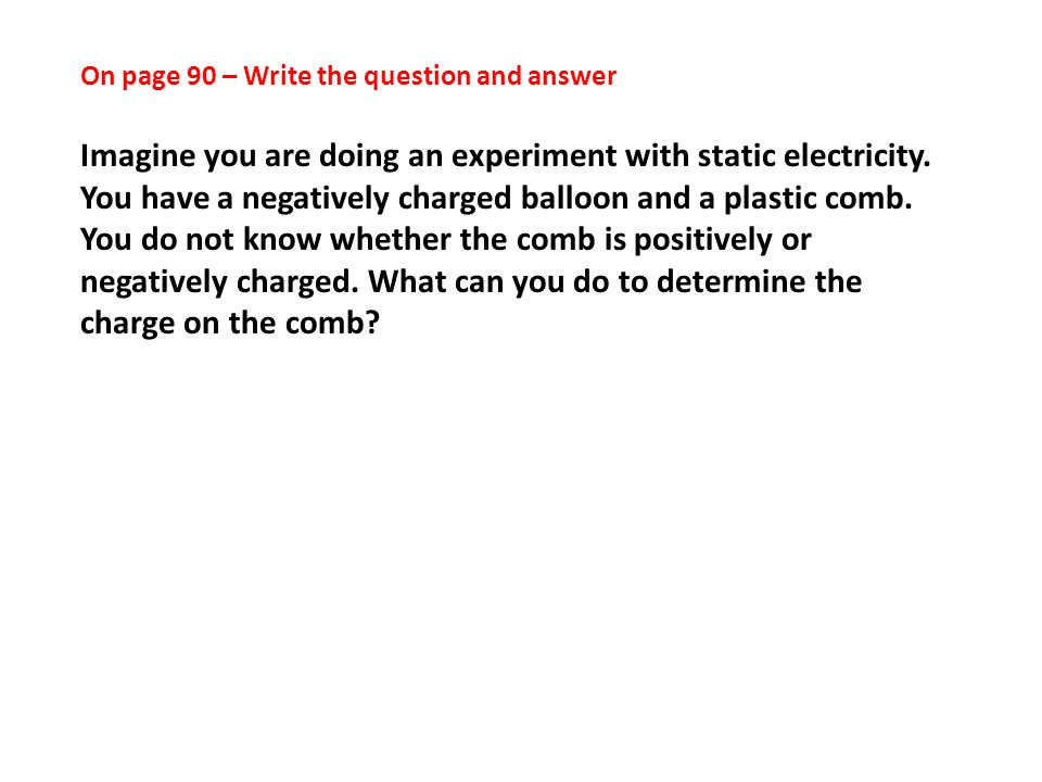 On page 90 – Write the question and answer Imagine you are doing an experiment with static electricity.