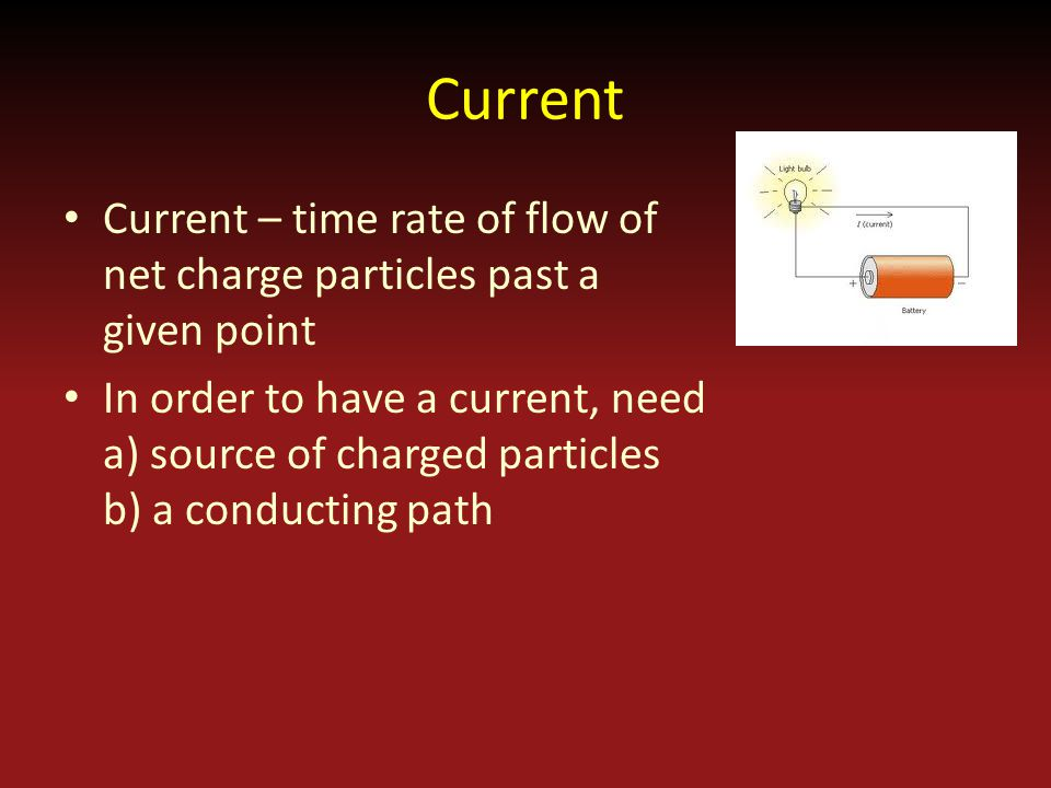 Current Current – time rate of flow of net charge particles past a given point In order to have a current, need a) source of charged particles b) a conducting path
