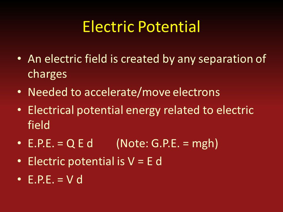 Electric Potential An electric field is created by any separation of charges Needed to accelerate/move electrons Electrical potential energy related to electric field E.P.E.