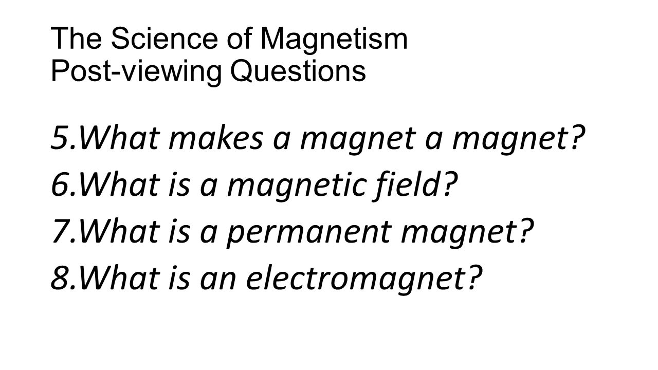 The Science of Magnetism Post-viewing Questions 5.What makes a magnet a magnet? 6.What is a magnetic field? 7.What is a permanent magnet? 8.What is an