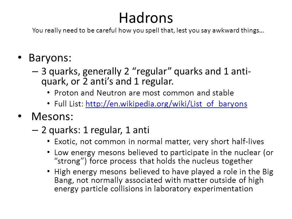 """Hadrons Baryons: – 3 quarks, generally 2 """"regular"""" quarks and 1 anti- quark, or 2 anti's and 1 regular. Proton and Neutron are most common and stable"""