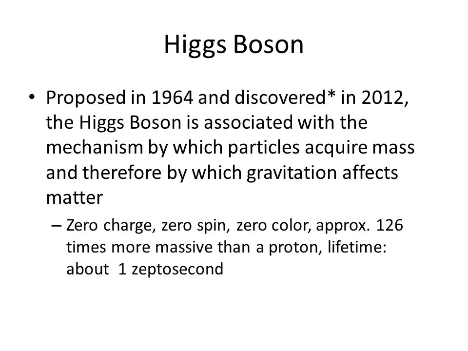 Higgs Boson Proposed in 1964 and discovered* in 2012, the Higgs Boson is associated with the mechanism by which particles acquire mass and therefore by which gravitation affects matter – Zero charge, zero spin, zero color, approx.