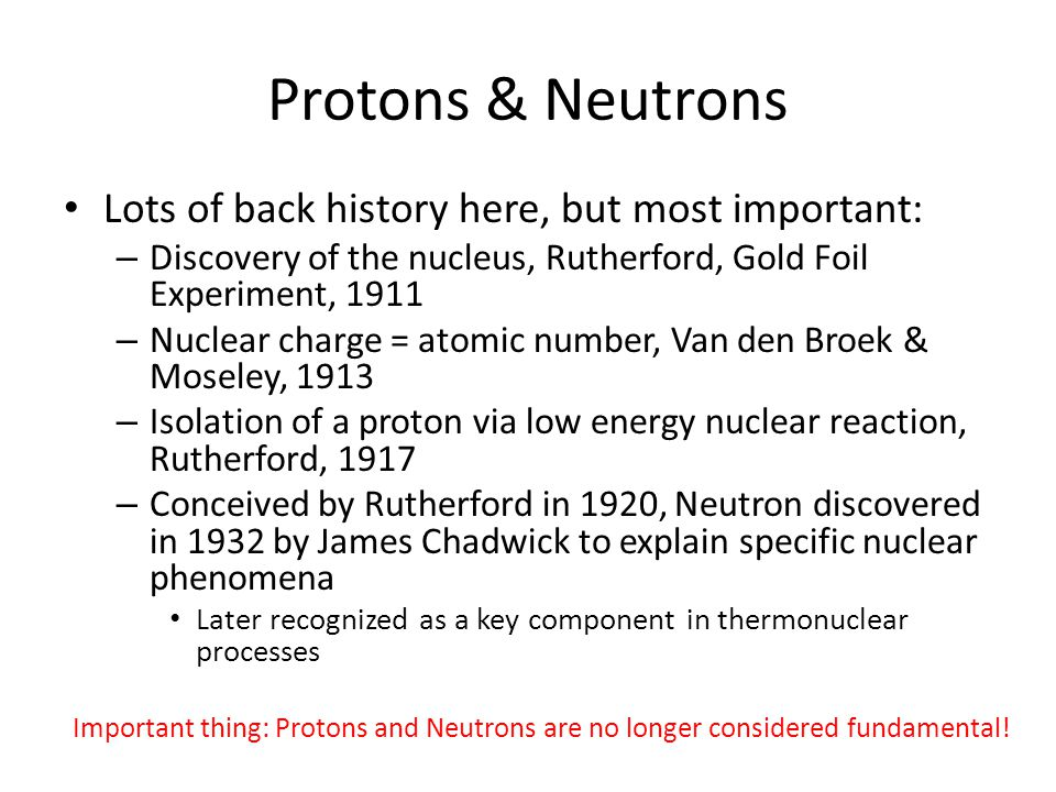 Protons & Neutrons Lots of back history here, but most important: – Discovery of the nucleus, Rutherford, Gold Foil Experiment, 1911 – Nuclear charge = atomic number, Van den Broek & Moseley, 1913 – Isolation of a proton via low energy nuclear reaction, Rutherford, 1917 – Conceived by Rutherford in 1920, Neutron discovered in 1932 by James Chadwick to explain specific nuclear phenomena Later recognized as a key component in thermonuclear processes Important thing: Protons and Neutrons are no longer considered fundamental!