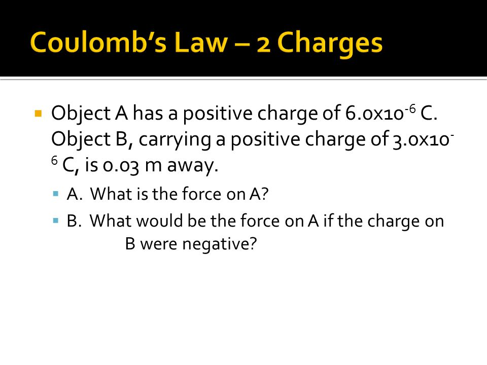  Object A has a positive charge of 6.0x10 -6 C. Object B, carrying a positive charge of 3.0x10 - 6 C, is 0.03 m away.  A. What is the force on A? 