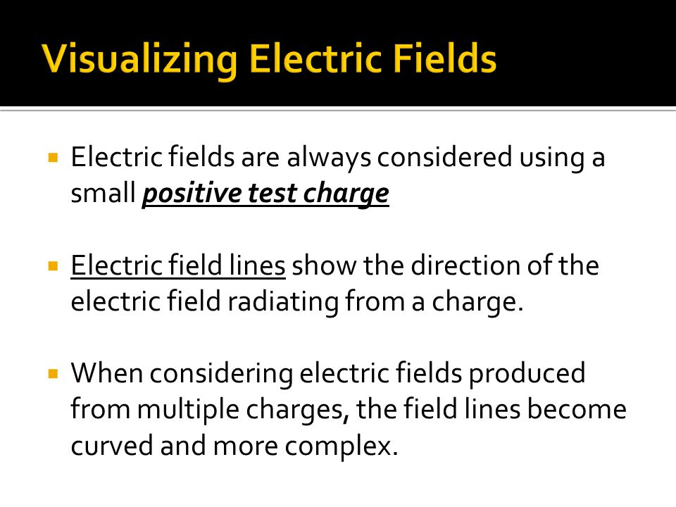  Electric fields are always considered using a small positive test charge  Electric field lines show the direction of the electric field radiating from a charge.