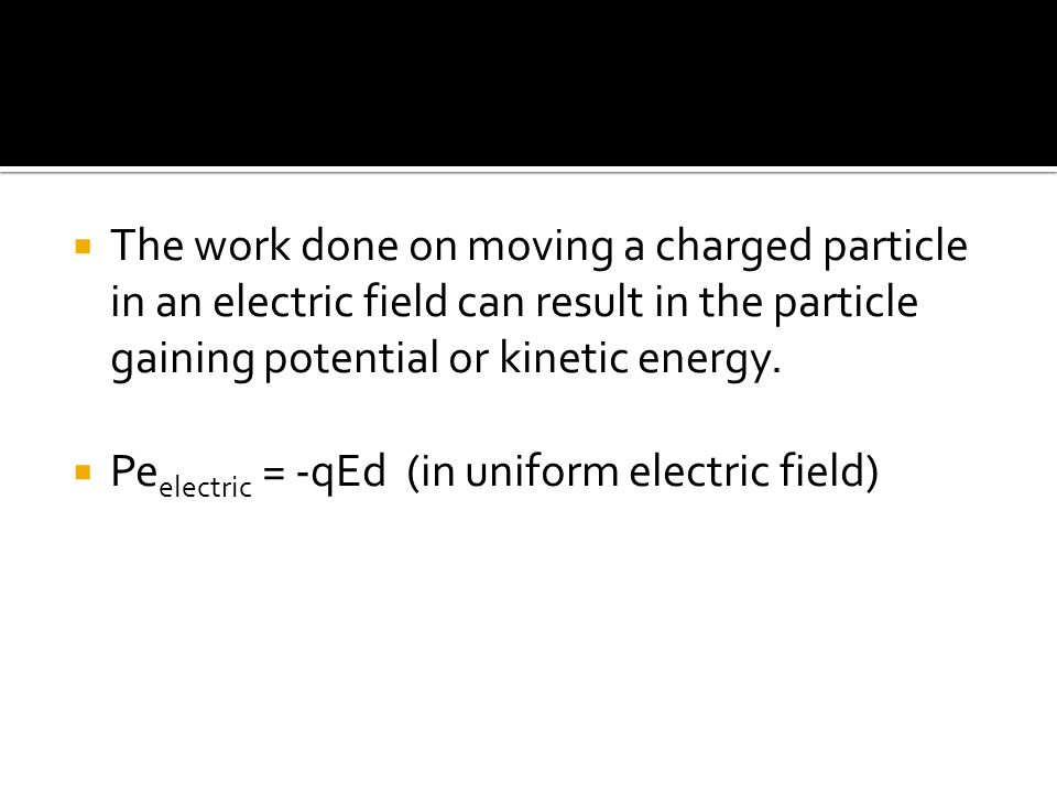  The work done on moving a charged particle in an electric field can result in the particle gaining potential or kinetic energy.