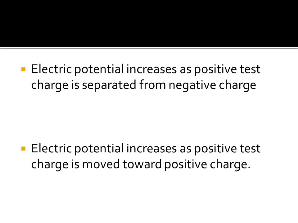  Electric potential increases as positive test charge is separated from negative charge  Electric potential increases as positive test charge is moved toward positive charge.
