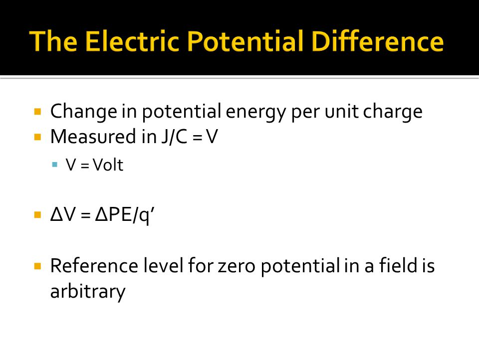  Change in potential energy per unit charge  Measured in J/C = V  V = Volt  ΔV = ΔPE/q'  Reference level for zero potential in a field is arbitrary