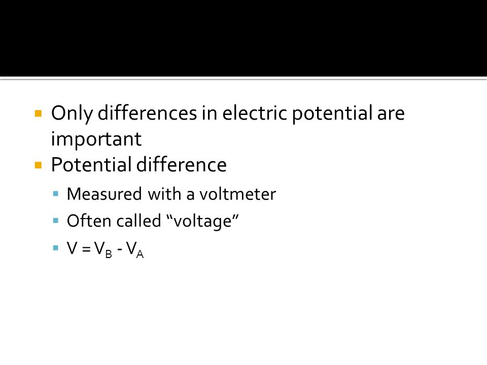  Only differences in electric potential are important  Potential difference  Measured with a voltmeter  Often called voltage  V = V B - V A
