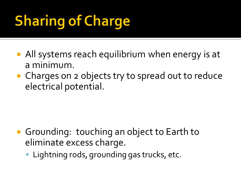  All systems reach equilibrium when energy is at a minimum.  Charges on 2 objects try to spread out to reduce electrical potential.  Grounding: tou