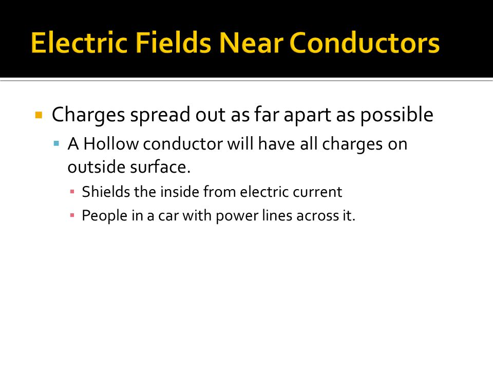  Charges spread out as far apart as possible  A Hollow conductor will have all charges on outside surface. ▪ Shields the inside from electric curren