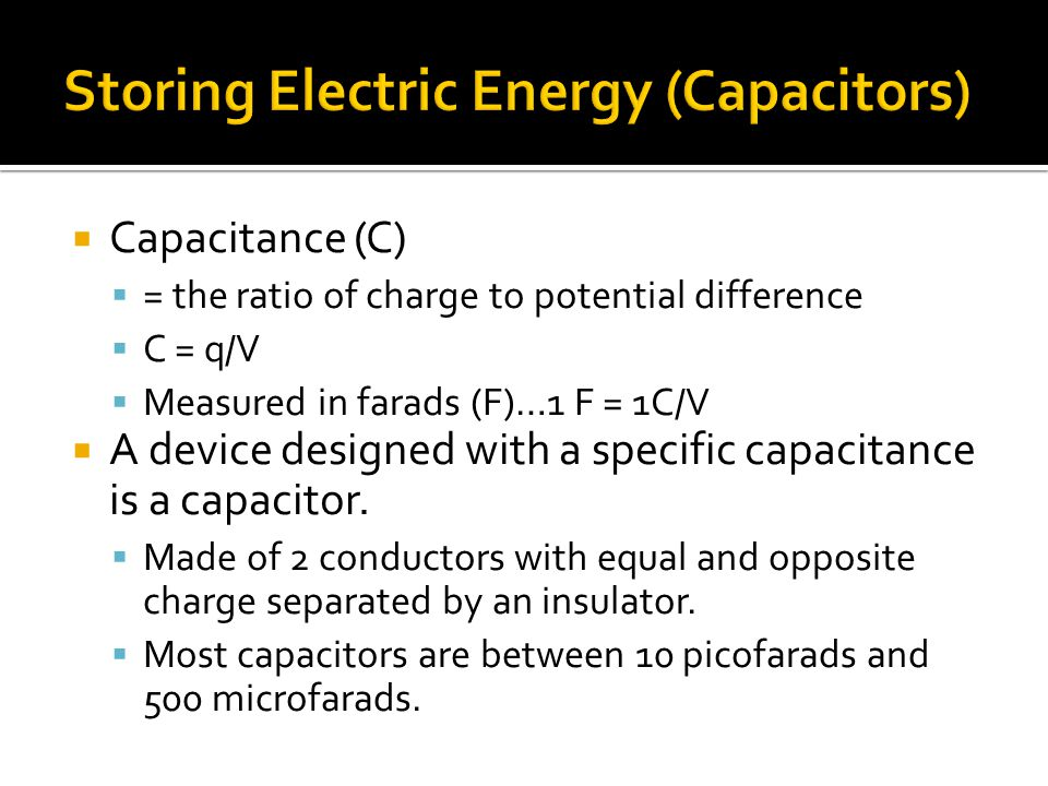  Capacitance (C)  = the ratio of charge to potential difference  C = q/V  Measured in farads (F)…1 F = 1C/V  A device designed with a specific capacitance is a capacitor.