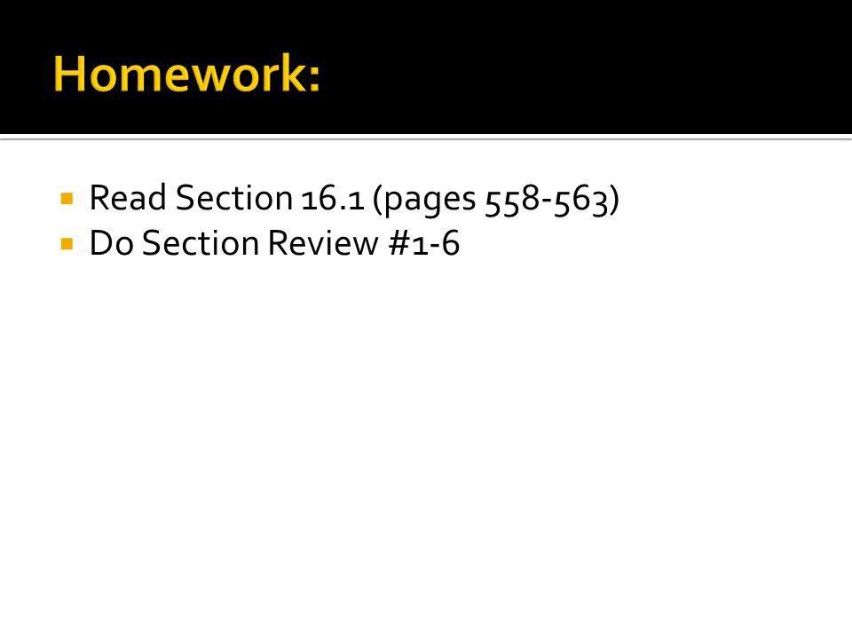  Read Section 16.1 (pages 558-563)  Do Section Review #1-6