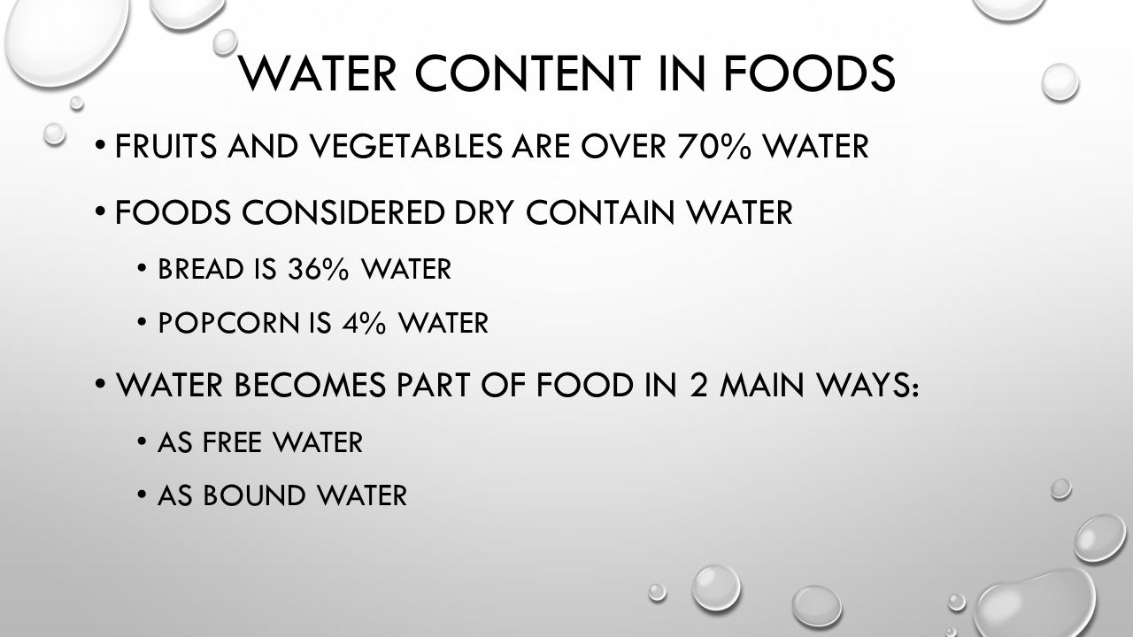 WATER CONTENT IN FOODS FRUITS AND VEGETABLES ARE OVER 70% WATER FOODS CONSIDERED DRY CONTAIN WATER BREAD IS 36% WATER POPCORN IS 4% WATER WATER BECOMES PART OF FOOD IN 2 MAIN WAYS: AS FREE WATER AS BOUND WATER