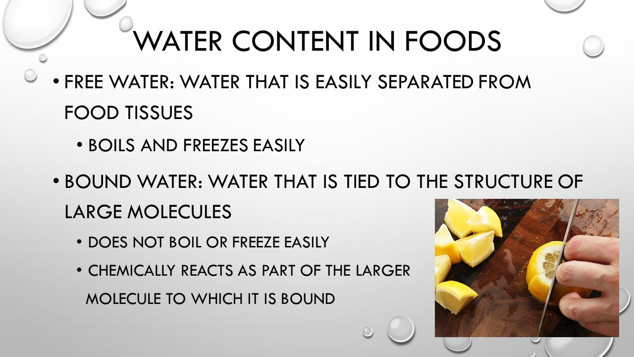 WATER CONTENT IN FOODS FREE WATER: WATER THAT IS EASILY SEPARATED FROM FOOD TISSUES BOILS AND FREEZES EASILY BOUND WATER: WATER THAT IS TIED TO THE STRUCTURE OF LARGE MOLECULES DOES NOT BOIL OR FREEZE EASILY CHEMICALLY REACTS AS PART OF THE LARGER MOLECULE TO WHICH IT IS BOUND