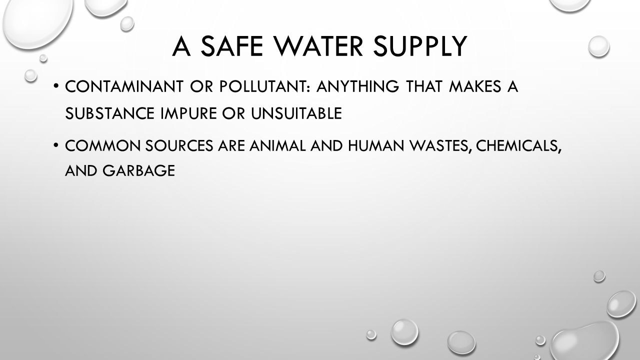 A SAFE WATER SUPPLY CONTAMINANT OR POLLUTANT: ANYTHING THAT MAKES A SUBSTANCE IMPURE OR UNSUITABLE COMMON SOURCES ARE ANIMAL AND HUMAN WASTES, CHEMICALS, AND GARBAGE