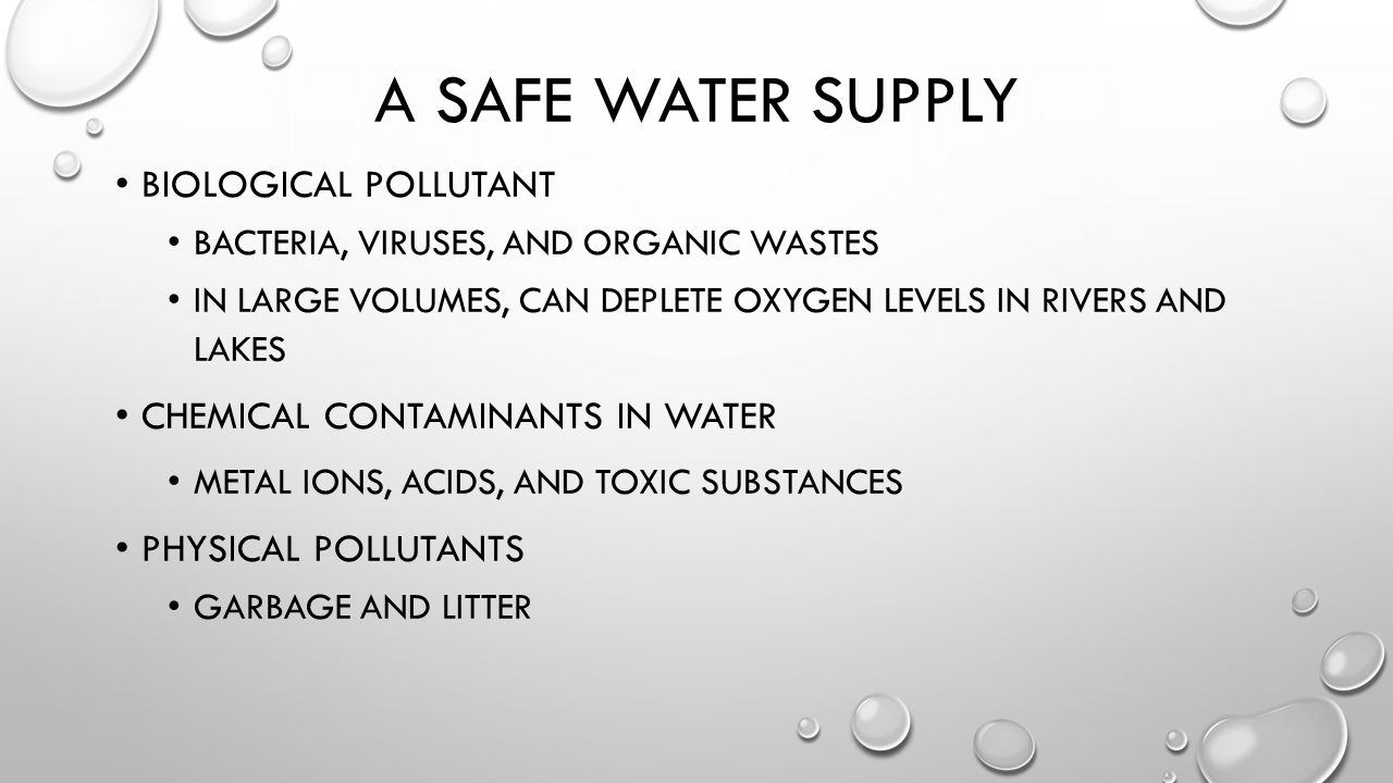 A SAFE WATER SUPPLY BIOLOGICAL POLLUTANT BACTERIA, VIRUSES, AND ORGANIC WASTES IN LARGE VOLUMES, CAN DEPLETE OXYGEN LEVELS IN RIVERS AND LAKES CHEMICAL CONTAMINANTS IN WATER METAL IONS, ACIDS, AND TOXIC SUBSTANCES PHYSICAL POLLUTANTS GARBAGE AND LITTER