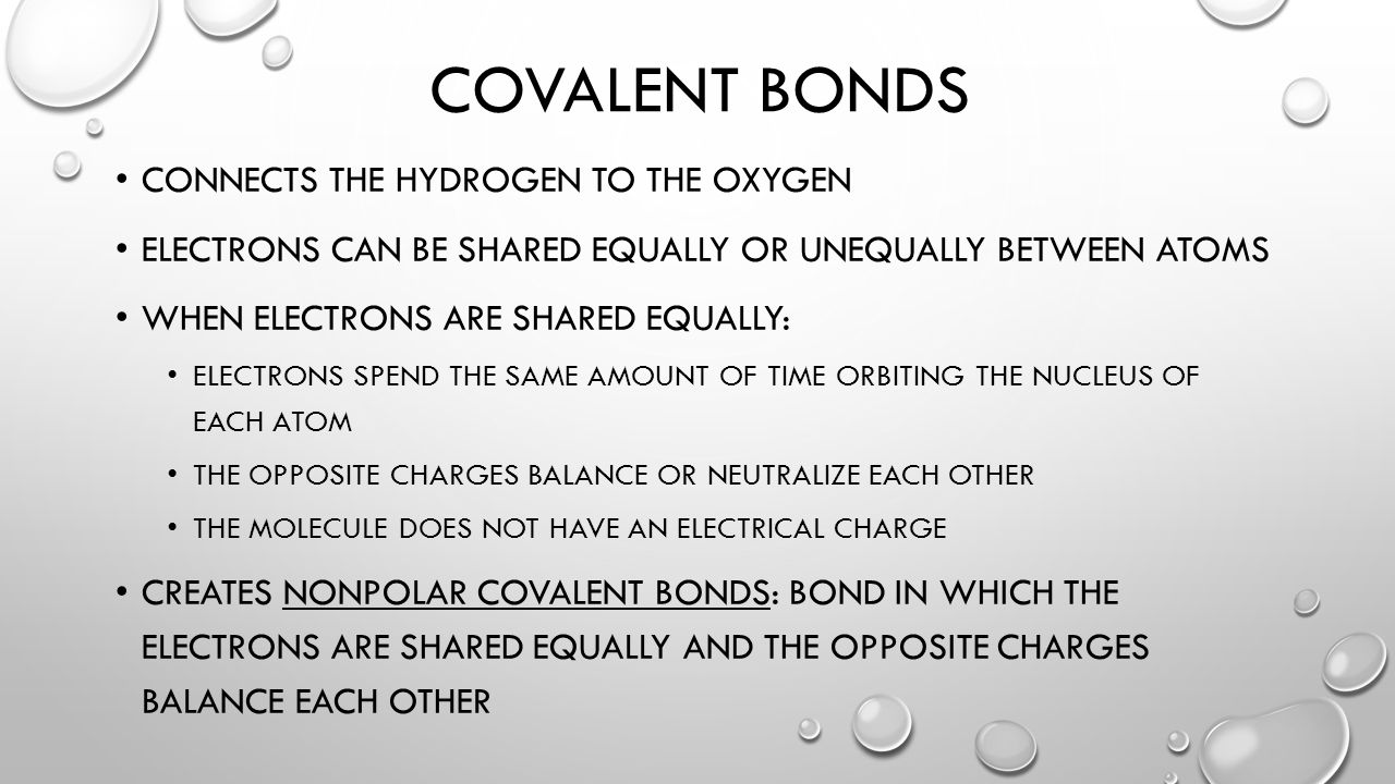 COVALENT BONDS CONNECTS THE HYDROGEN TO THE OXYGEN ELECTRONS CAN BE SHARED EQUALLY OR UNEQUALLY BETWEEN ATOMS WHEN ELECTRONS ARE SHARED EQUALLY: ELECTRONS SPEND THE SAME AMOUNT OF TIME ORBITING THE NUCLEUS OF EACH ATOM THE OPPOSITE CHARGES BALANCE OR NEUTRALIZE EACH OTHER THE MOLECULE DOES NOT HAVE AN ELECTRICAL CHARGE CREATES NONPOLAR COVALENT BONDS: BOND IN WHICH THE ELECTRONS ARE SHARED EQUALLY AND THE OPPOSITE CHARGES BALANCE EACH OTHER