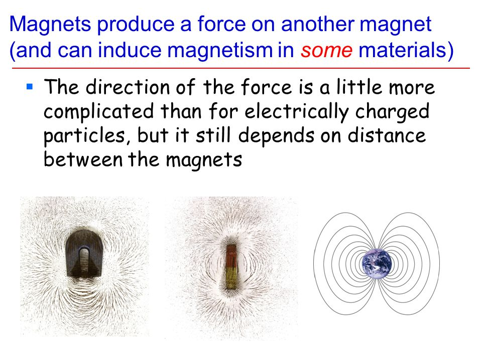Magnets produce a force on another magnet (and can induce magnetism in some materials)  The direction of the force is a little more complicated than for electrically charged particles, but it still depends on distance between the magnets