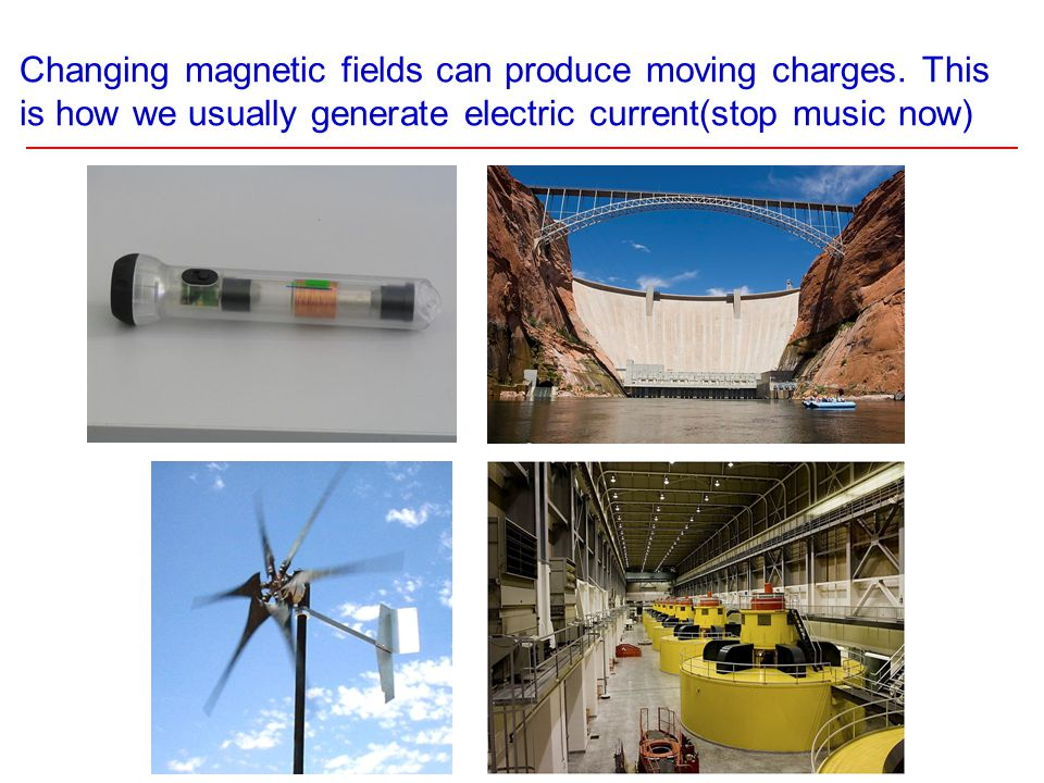 Changing magnetic fields can produce moving charges. This is how we usually generate electric current(stop music now)