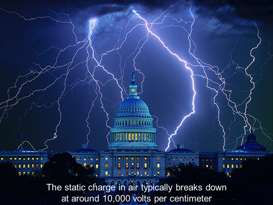 Lightning The static charge in air typically breaks down at around 10,000 volts per centimeter