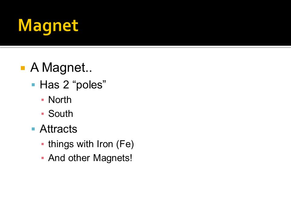  A Magnet..  Has 2 poles ▪North ▪South  Attracts ▪things with Iron (Fe) ▪And other Magnets!