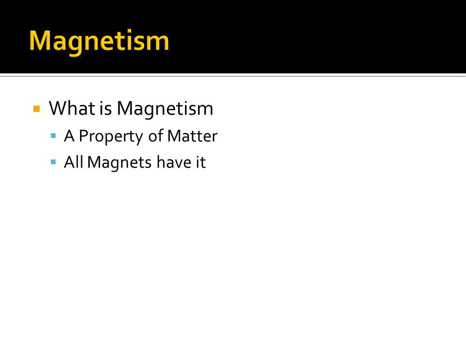  What is Magnetism  A Property of Matter  All Magnets have it